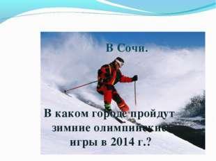В каком городе пройдут зимние олимпийские игры в 2014 г.? В Сочи.