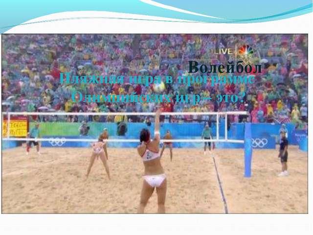 Пляжная игра в программе Олимпийских игр – это? Волейбол