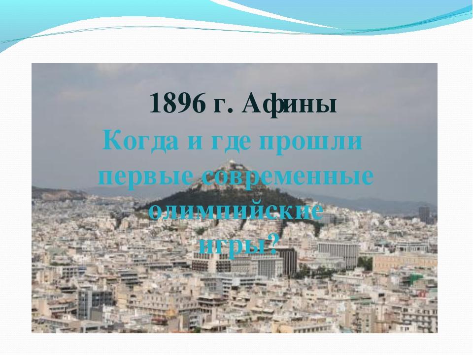 Когда и где прошли первые современные олимпийские игры? 1896 г. Афины