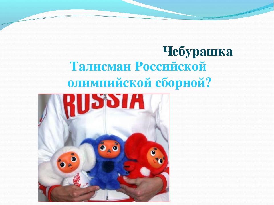 Талисман Российской олимпийской сборной? Чебурашка