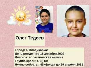 Олег Тедеев Город: г. Владикавказ День рождения: 16 декабря 2002 Диагноз: апл