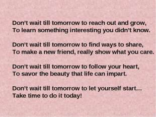 Don't wait till tomorrow to reach out and grow, To learn something interestin