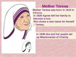 Mother Teresa Mother Teresa was born in 1910 in Albania. In 1928 Agnes left