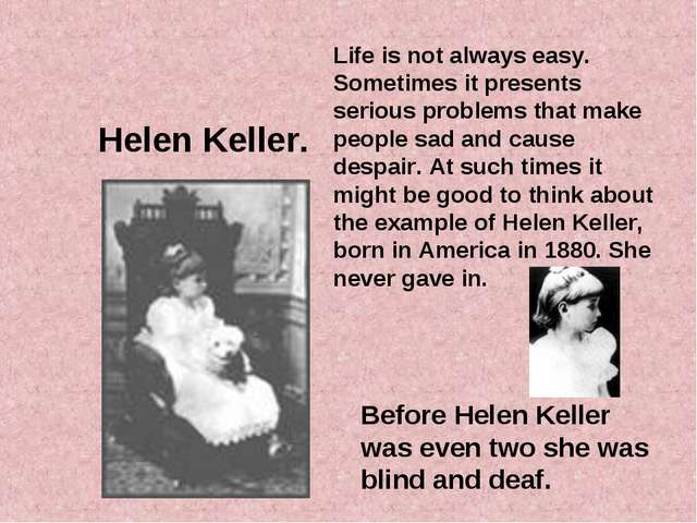 Helen Keller. Before Helen Keller was even two she was blind and deaf. Life i...