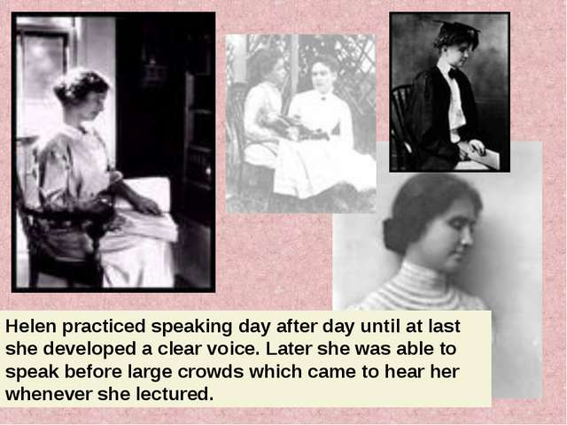 Helen practiced speaking day after day until at last she developed a clear vo...