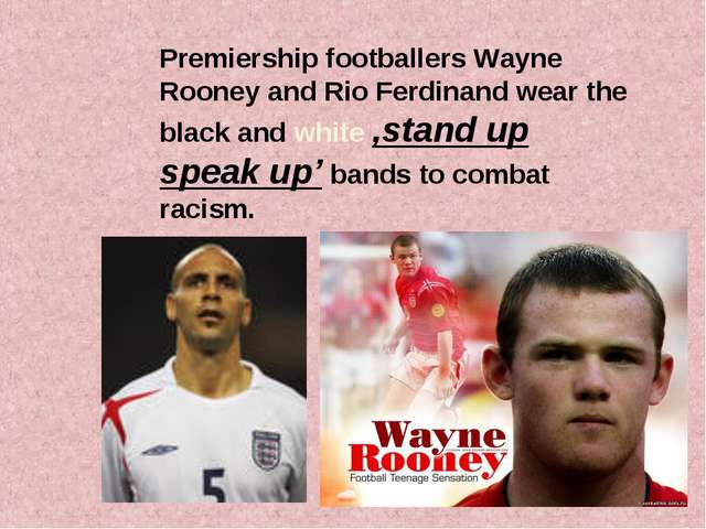 Premiership footballers Wayne Rooney and Rio Ferdinand wear the black and whi...