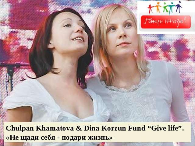 """Chulpan Khamatova & Dina Korzun Fund """"Give life"""". «Не щади себя - подари жизнь»"""