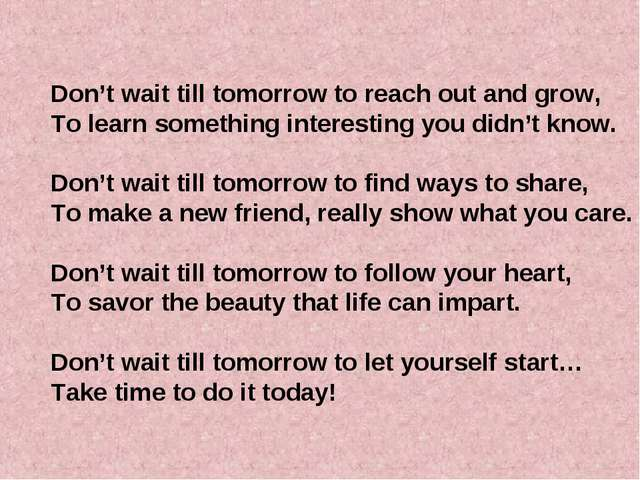 Don't wait till tomorrow to reach out and grow, To learn something interestin...