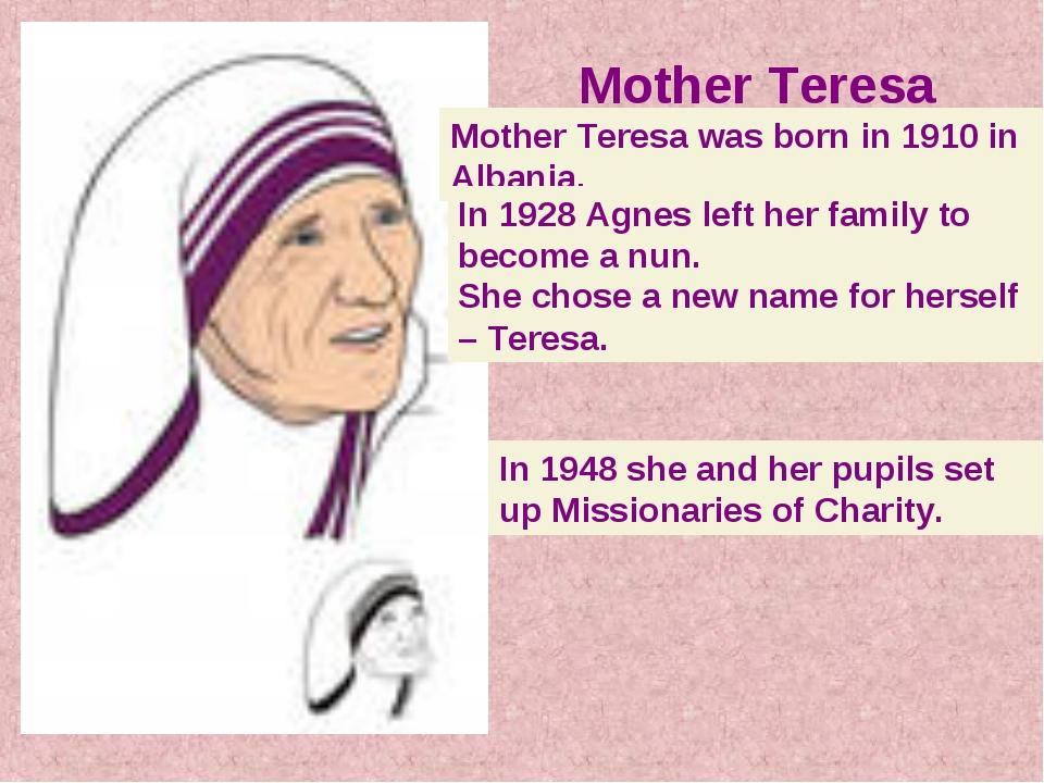 Mother Teresa Mother Teresa was born in 1910 in Albania. In 1928 Agnes left...