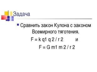 Задача Сравнить закон Кулона с законом Всемирного тяготения. F = k q1 q 2 / r
