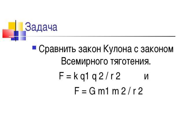 Задача Сравнить закон Кулона с законом Всемирного тяготения. F = k q1 q 2 / r...