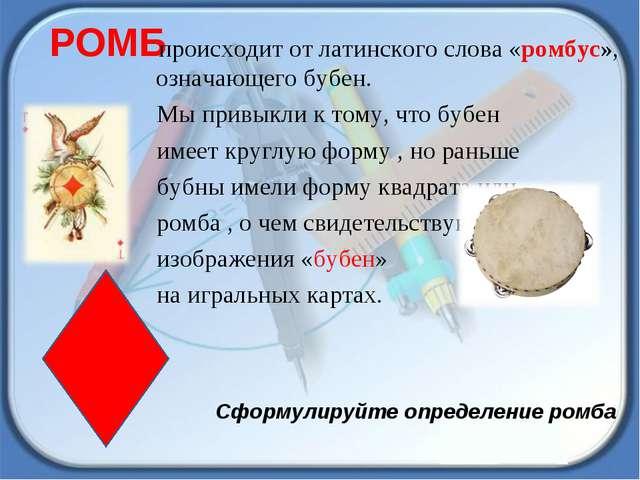 РОМБ происходит от латинского слова «ромбус», означающего бубен. Мы привыкли...