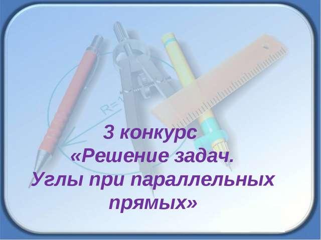 3 конкурс «Решение задач. Углы при параллельных прямых»