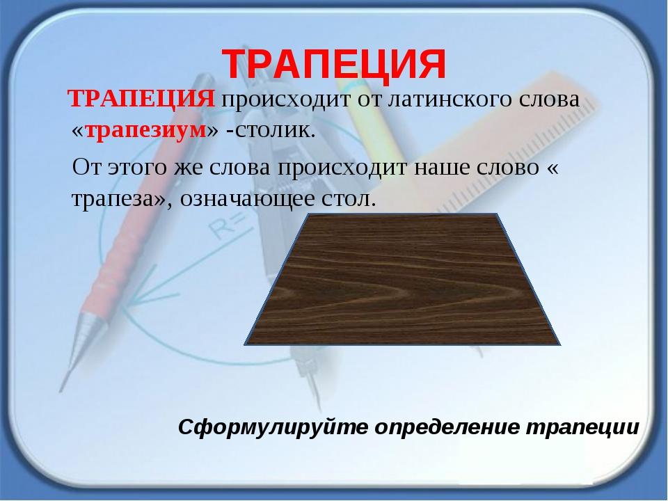 ТРАПЕЦИЯ ТРАПЕЦИЯ происходит от латинского слова «трапезиум» -столик. От этог...
