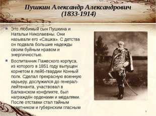 Пушкин Александр Александрович (1833-1914) * Это любимый сын Пушкина и Наталь