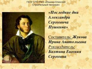 «Последние дни Александра Сергеевича Пушкина» Составитель: Жукова Ирина Анато