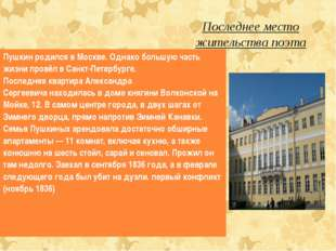 Последнее место жительства поэта Пушкин родился в Москве.Однако большую част