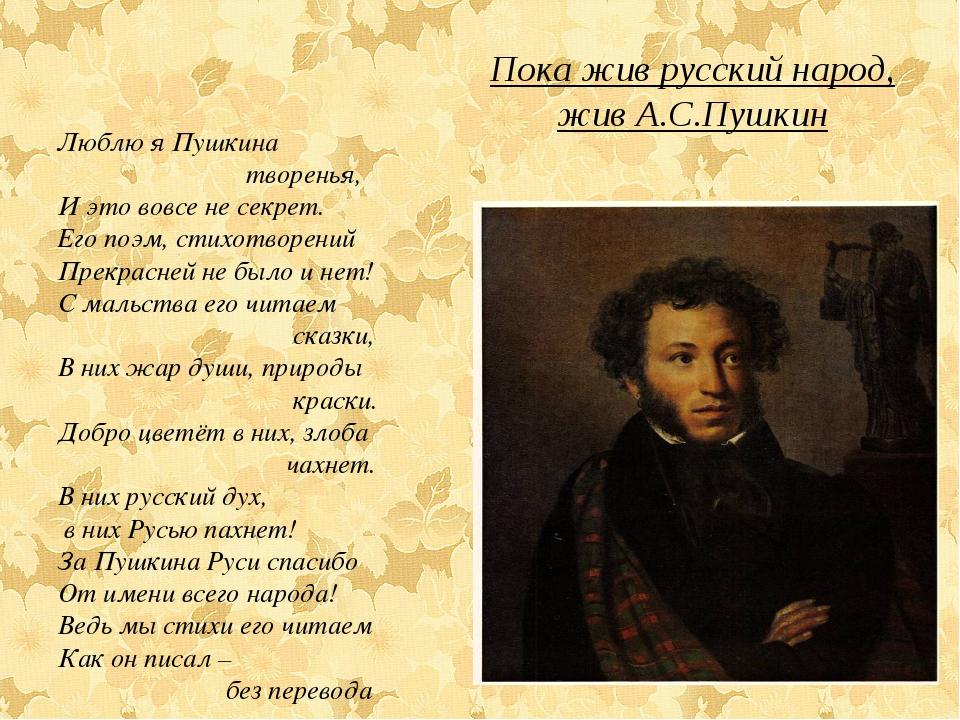 Пока жив русский народ, жив А.С.Пушкин Люблю я Пушкина творенья, И это вовсе...