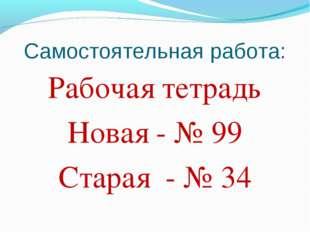 Самостоятельная работа: Рабочая тетрадь Новая - № 99 Старая - № 34