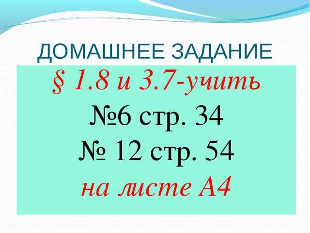 ДОМАШНЕЕ ЗАДАНИЕ § 1.8 и 3.7-учить №6 стр. 34 № 12 стр. 54 на листе А4