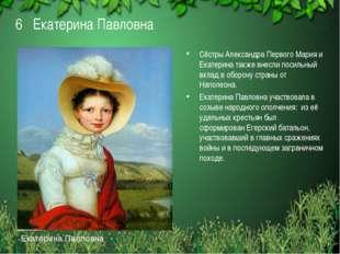 6 Екатерина Павловна Сёстры Александра Первого Мария и Екатерина также внесли