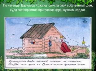 По легенде, Василиса Кожина сожгла свой собственный дом, куда гостеприимно пр