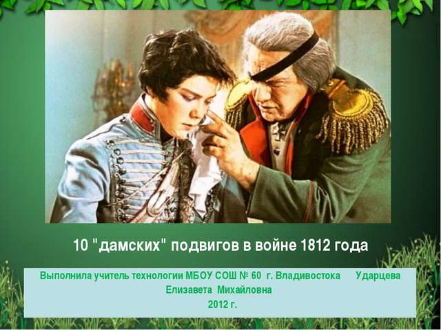 """10 """"дамских"""" подвигов в войне 1812 года Выполнила учитель технологии МБОУ СОШ..."""