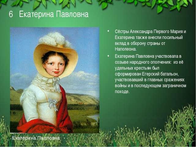 6 Екатерина Павловна Сёстры Александра Первого Мария и Екатерина также внесли...