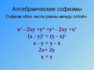 Алгебраические софизмы Софизм «Все числа равны между собой» х2 - 2ху +у2 =у2