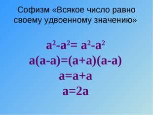 Софизм «Всякое число равно своему удвоенному значению» а2-а2= а2-а2 а(а-а)=(а