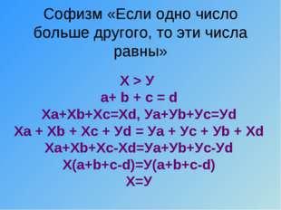Софизм «Если одно число больше другого, то эти числа равны» Х > У а+ b + c =