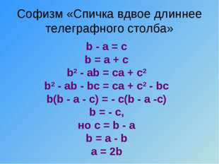 Софизм «Спичка вдвое длиннее телеграфного столба» b - a = c b = a + c b2- ab