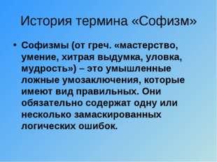 История термина «Софизм» Софизмы (отгреч.«мастерство, умение, хитрая выдумк