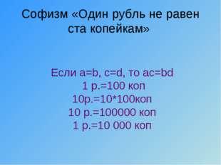 Софизм «Один рубль не равен ста копейкам» Если a=b, c=d, то ac=bd 1 р.=100 ко