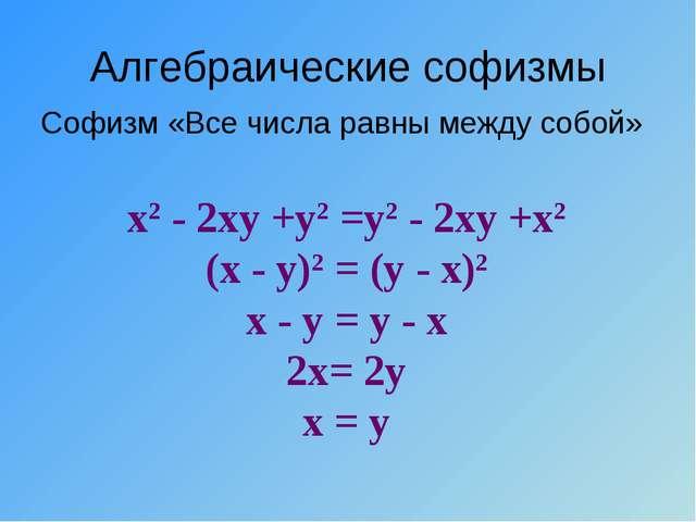 Алгебраические софизмы Софизм «Все числа равны между собой» х2 - 2ху +у2 =у2...