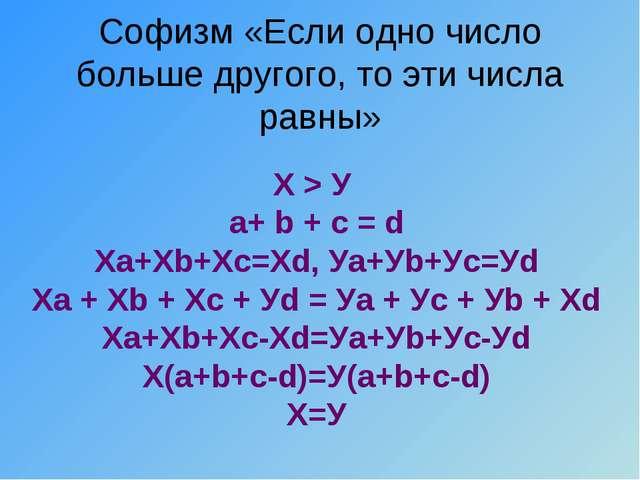 Софизм «Если одно число больше другого, то эти числа равны» Х > У а+ b + c =...