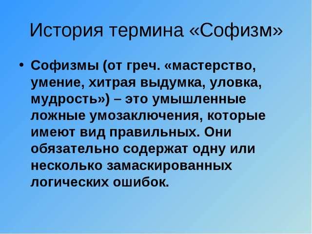 История термина «Софизм» Софизмы (отгреч.«мастерство, умение, хитрая выдумк...