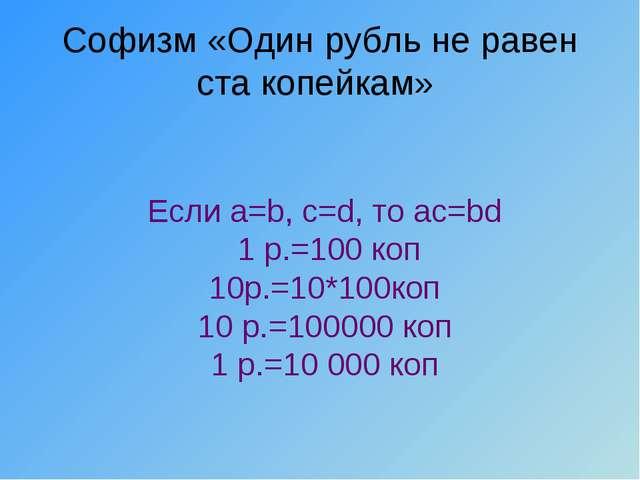 Софизм «Один рубль не равен ста копейкам» Если a=b, c=d, то ac=bd 1 р.=100 ко...