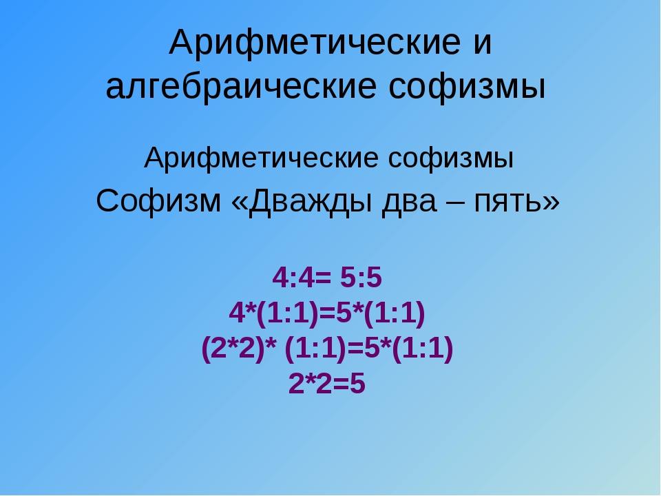 Арифметические и алгебраические софизмы Софизм «Дважды два – пять» 4:4= 5:5 4...