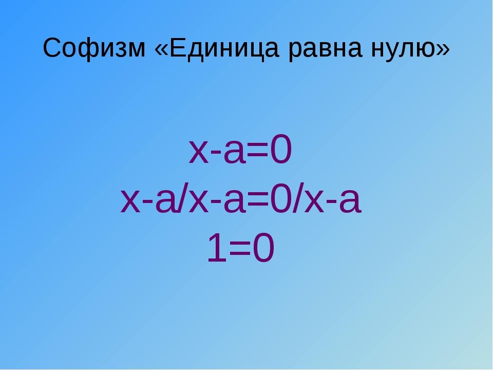 Софизм «Единица равна нулю» x-a=0 х-а/х-а=0/х-а 1=0