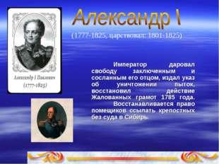 (1777-1825, царствовал: 1801-1825) Импеpатоp даpовал свободу заключенным и с