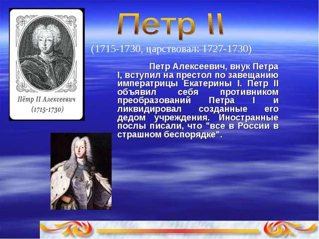 (1715-1730, царствовал: 1727-1730) Петp Алексеевич, внук Петра I, вступил на...