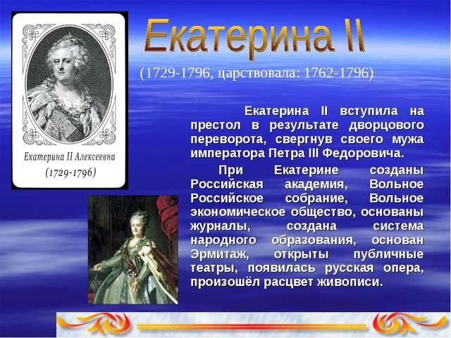 (1729-1796, царствовала: 1762-1796)  . Екатерина II вступила на пpестол в...