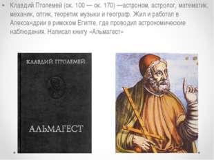 Клавдий Птолемей (ок. 100 — ок. 170) —астроном, астролог, математик, механик,