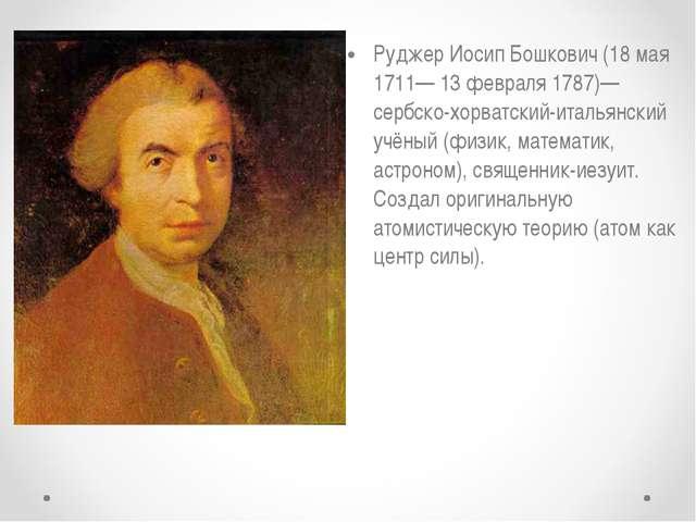 Руджер Иосип Бошкович (18 мая 1711— 13 февраля 1787)— сербско-хорватский-итал...