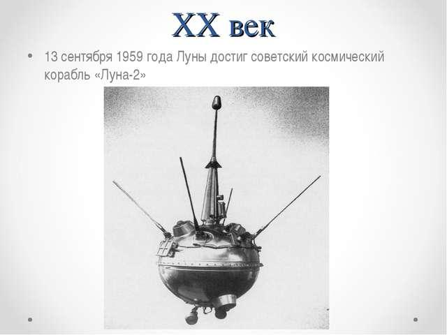 XX век 13 сентября 1959 года Луны достиг советский космический корабль «Луна-2»
