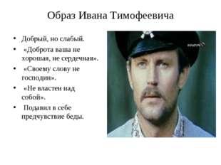 Образ Ивана Тимофеевича Добрый, но слабый. «Доброта ваша не хорошая, не серде