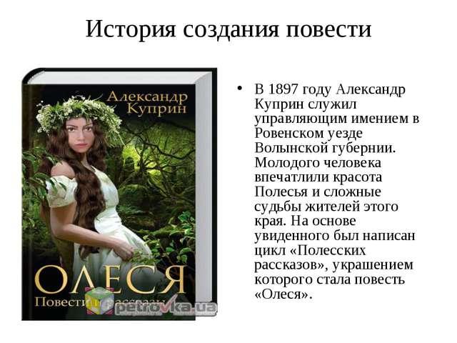 История создания повести В 1897 году Александр Куприн служил управляющим имен...