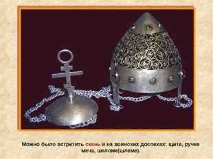 Можно было встретить скань и на воинских доспехах: щите, ручке меча, шеломе(ш