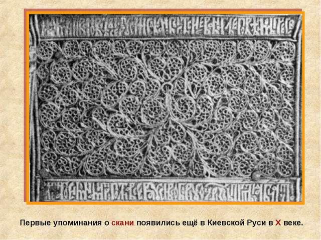 Первые упоминания о скани появились ещё в Киевской Руси в Х веке.